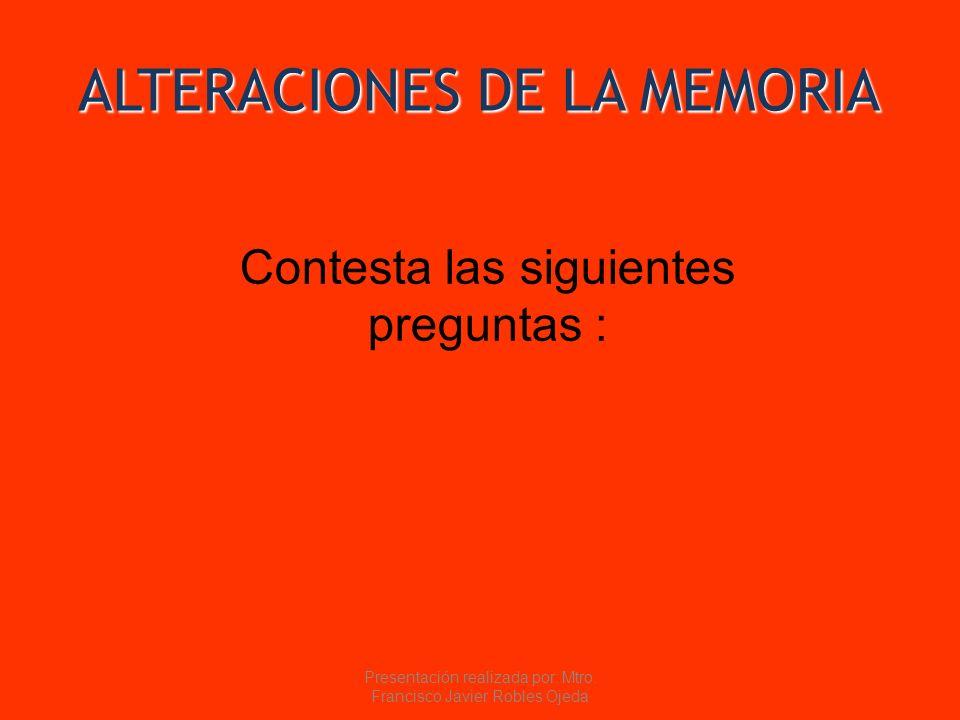 ALTERACIONES DE LA MEMORIA Contesta las siguientes preguntas : Presentación realizada por: Mtro. Francisco Javier Robles Ojeda