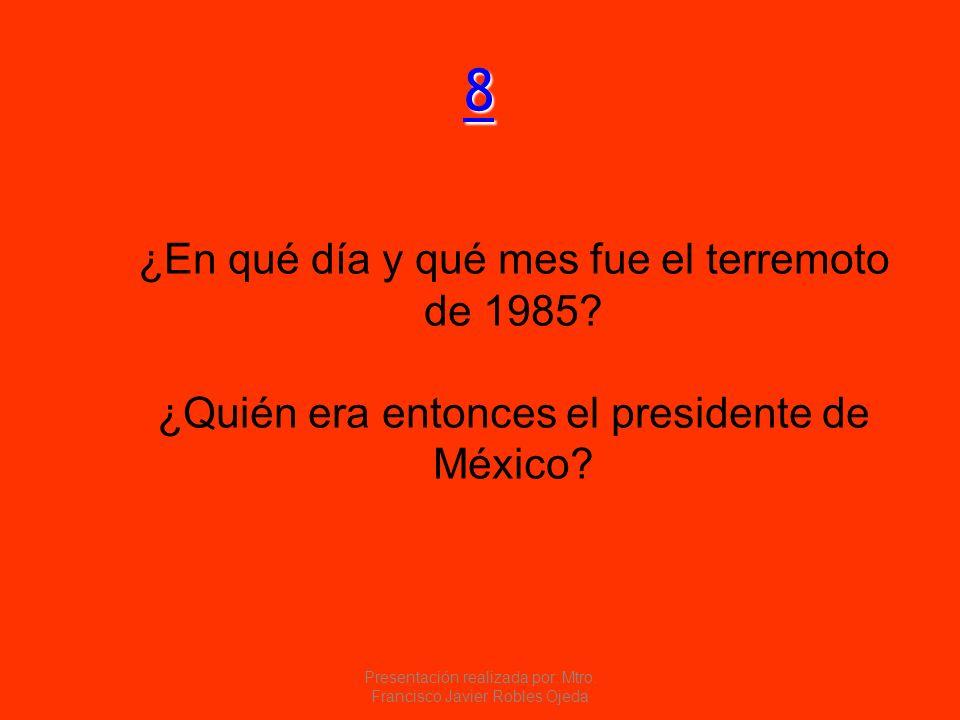 8888 ¿En qué día y qué mes fue el terremoto de 1985? ¿Quién era entonces el presidente de México? Presentación realizada por: Mtro. Francisco Javier R