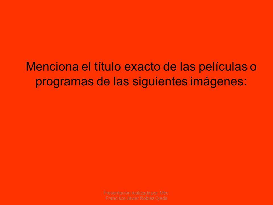 Menciona el título exacto de las películas o programas de las siguientes imágenes: Presentación realizada por: Mtro. Francisco Javier Robles Ojeda