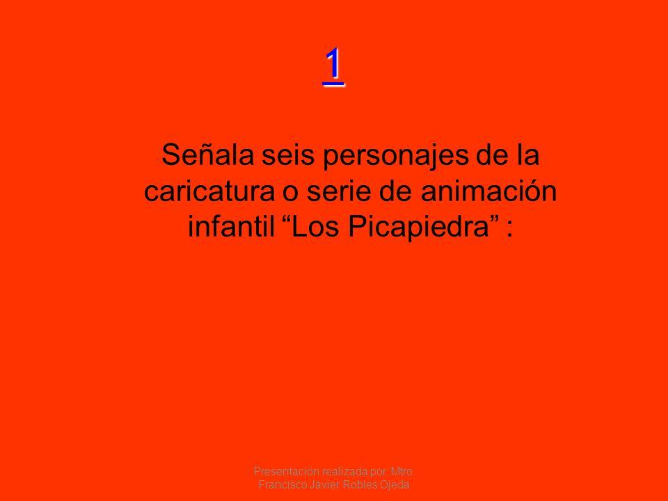 1111 Señala seis personajes de la caricatura o serie de animación infantil Los Picapiedra : Presentación realizada por: Mtro. Francisco Javier Robles