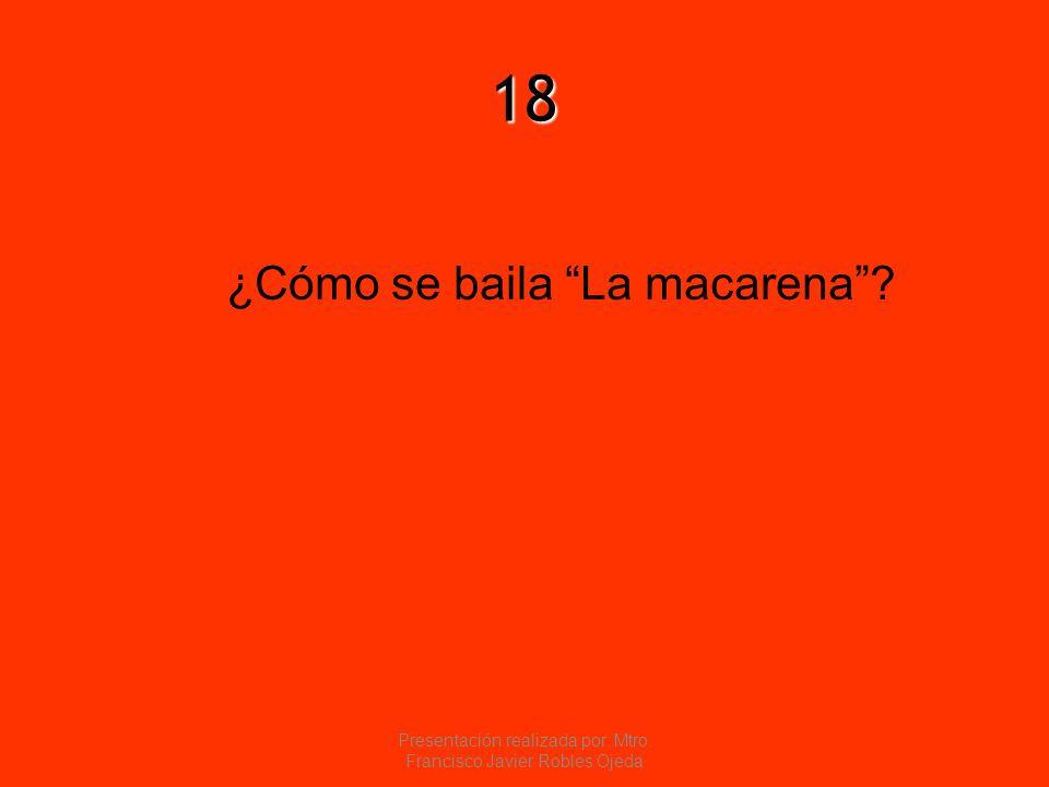 18 ¿Cómo se baila La macarena? Presentación realizada por: Mtro. Francisco Javier Robles Ojeda