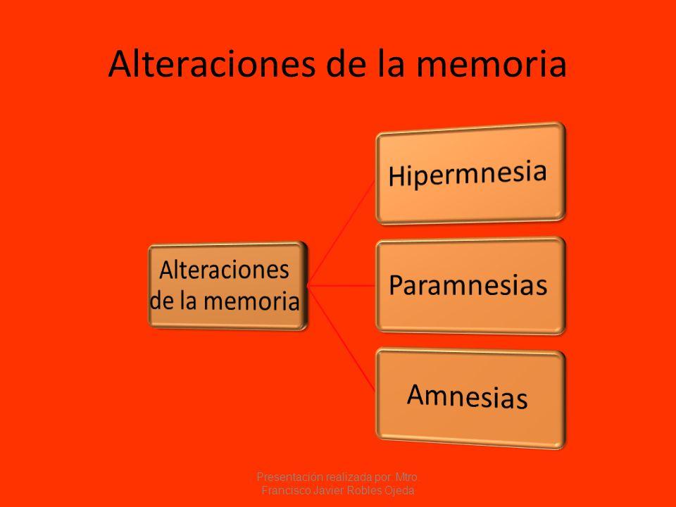 Alteraciones de la memoria Presentación realizada por: Mtro. Francisco Javier Robles Ojeda