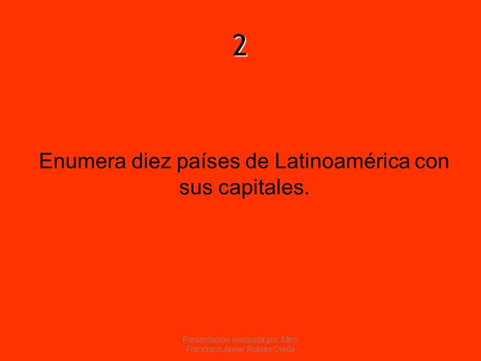 2 Enumera diez países de Latinoamérica con sus capitales. Presentación realizada por: Mtro. Francisco Javier Robles Ojeda