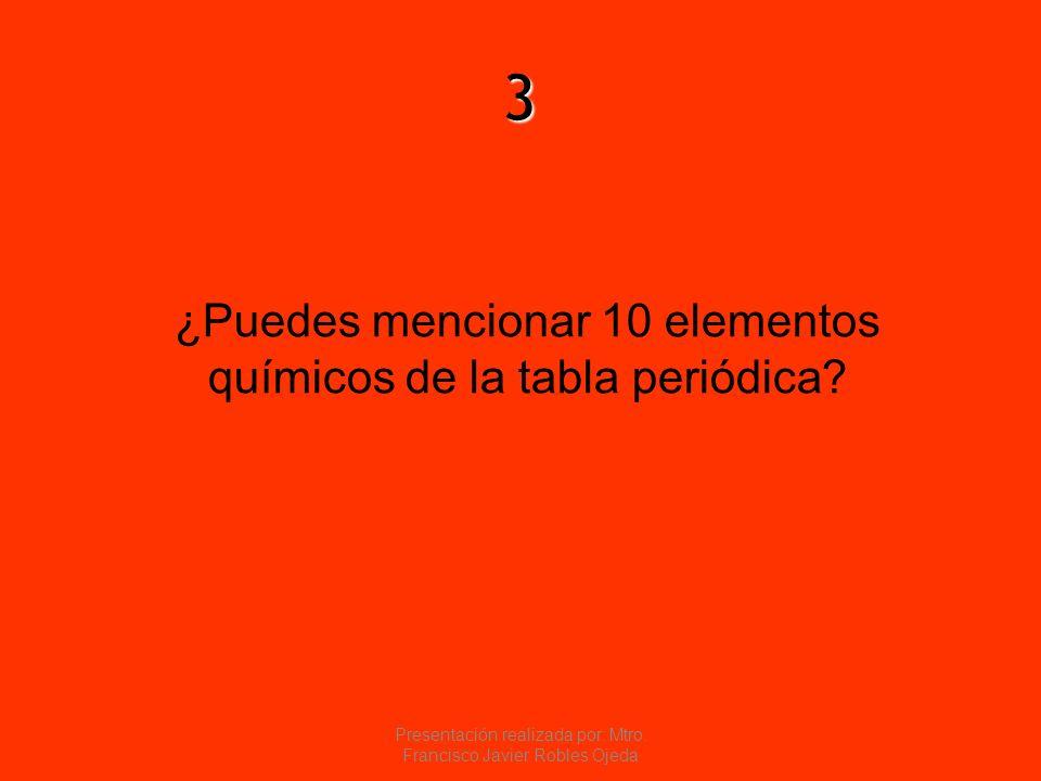 3 ¿Puedes mencionar 10 elementos químicos de la tabla periódica? Presentación realizada por: Mtro. Francisco Javier Robles Ojeda