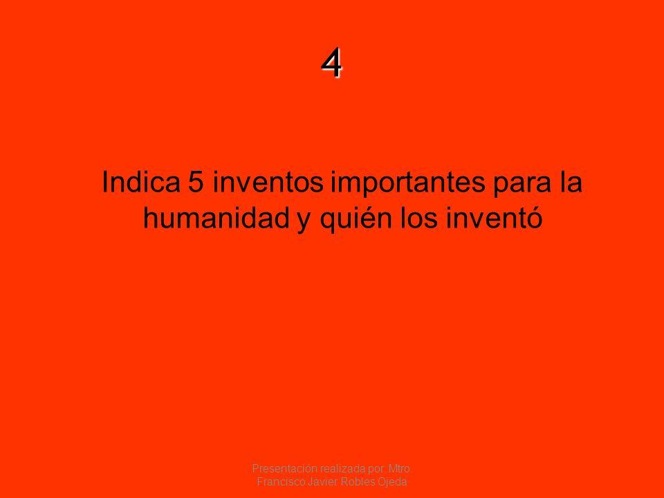 4 Indica 5 inventos importantes para la humanidad y quién los inventó Presentación realizada por: Mtro. Francisco Javier Robles Ojeda