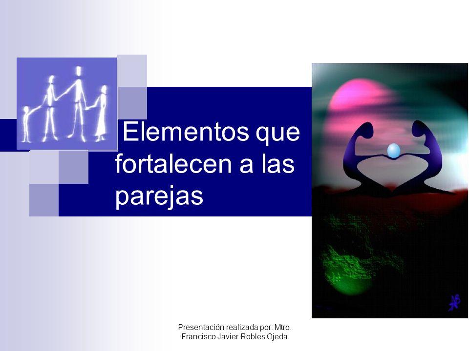 Elementos que fortalecen a las parejas Presentación realizada por: Mtro. Francisco Javier Robles Ojeda