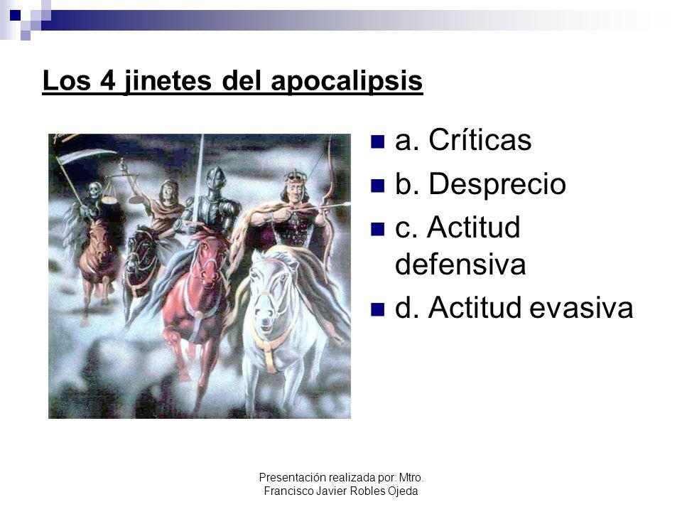 Los 4 jinetes del apocalipsis a. Críticas b. Desprecio c. Actitud defensiva d. Actitud evasiva Presentación realizada por: Mtro. Francisco Javier Robl