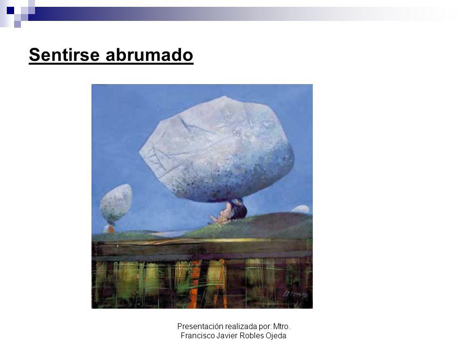 Sentirse abrumado Presentación realizada por: Mtro. Francisco Javier Robles Ojeda