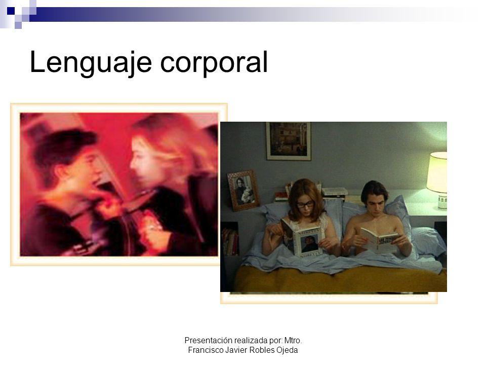 Lenguaje corporal Presentación realizada por: Mtro. Francisco Javier Robles Ojeda