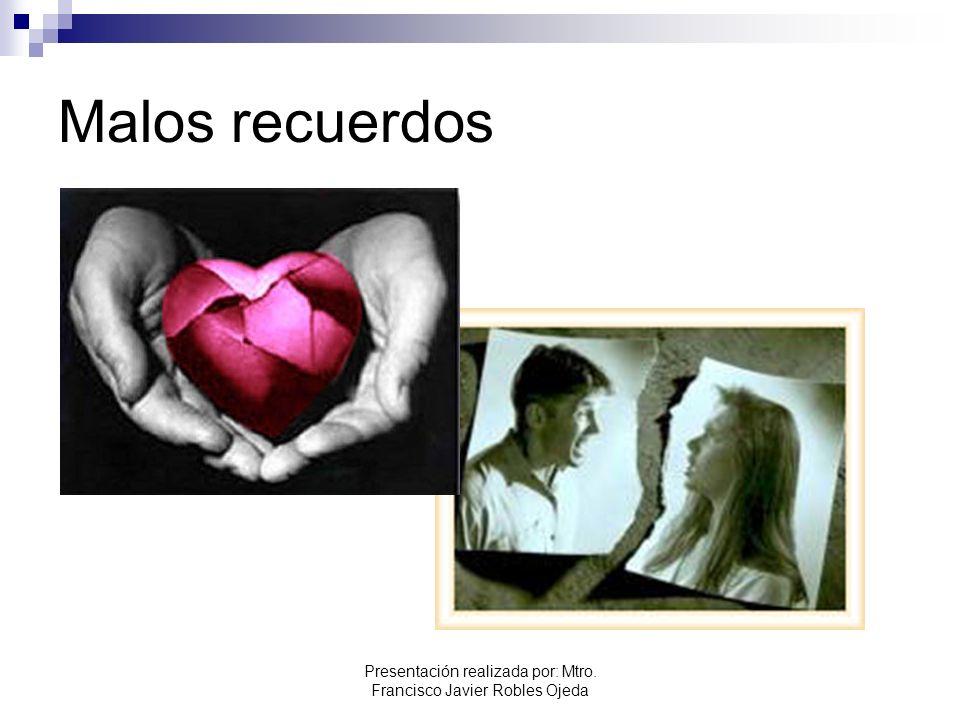 Malos recuerdos Presentación realizada por: Mtro. Francisco Javier Robles Ojeda