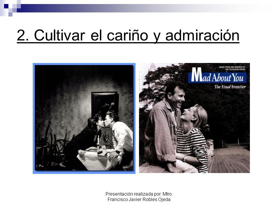 2. Cultivar el cariño y admiración Presentación realizada por: Mtro. Francisco Javier Robles Ojeda