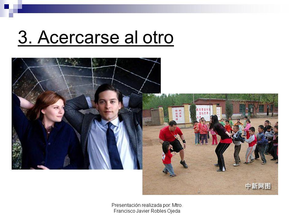 3. Acercarse al otro Presentación realizada por: Mtro. Francisco Javier Robles Ojeda