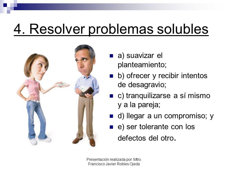 4. Resolver problemas solubles a) suavizar el planteamiento; b) ofrecer y recibir intentos de desagravio; c) tranquilizarse a sí mismo y a la pareja;