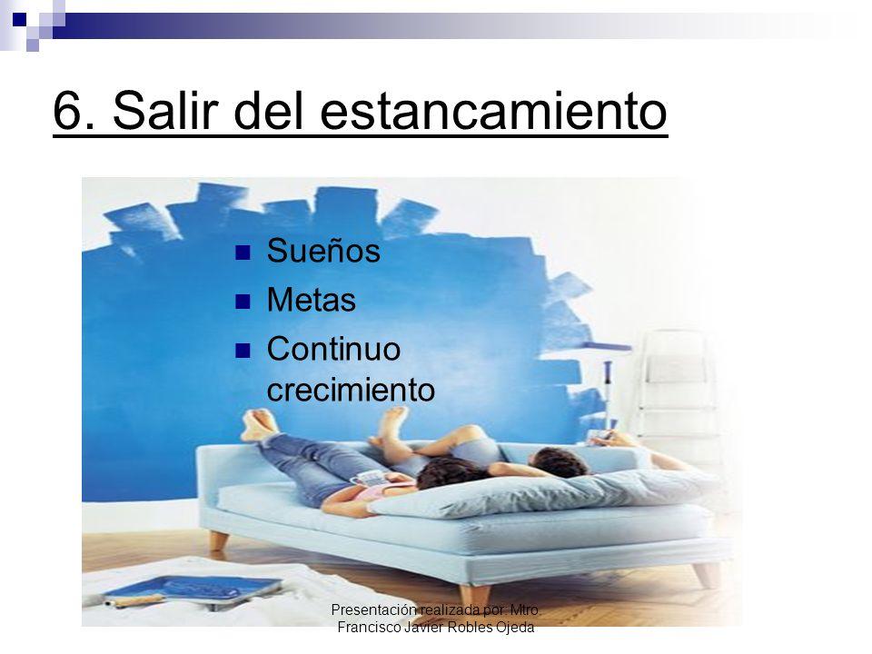6. Salir del estancamiento Sueños Metas Continuo crecimiento Presentación realizada por: Mtro. Francisco Javier Robles Ojeda