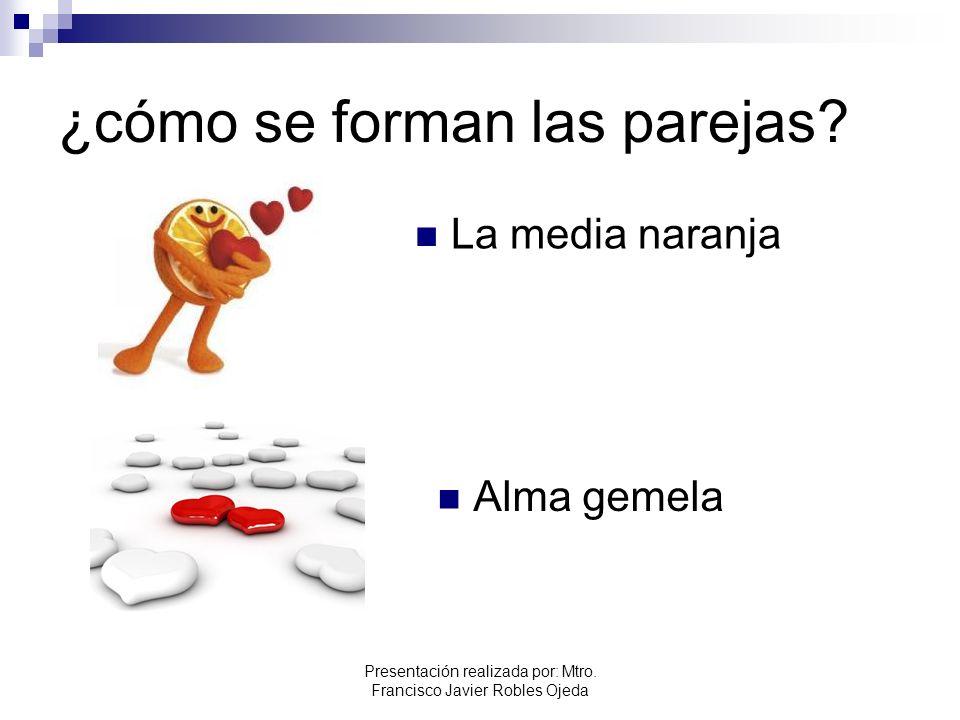 ¿cómo se forman las parejas? La media naranja Alma gemela Presentación realizada por: Mtro. Francisco Javier Robles Ojeda