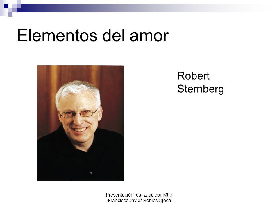 Elementos del amor Robert Sternberg Presentación realizada por: Mtro. Francisco Javier Robles Ojeda
