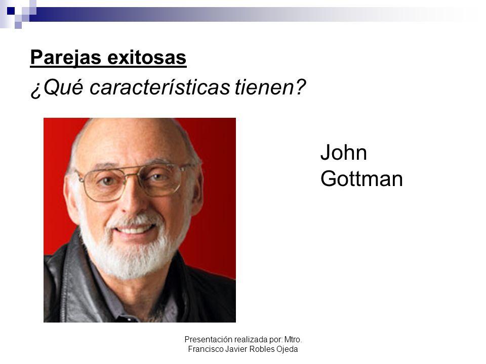 Parejas exitosas ¿Qué características tienen? John Gottman Presentación realizada por: Mtro. Francisco Javier Robles Ojeda