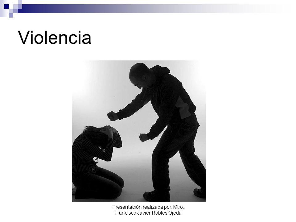 Violencia Presentación realizada por: Mtro. Francisco Javier Robles Ojeda