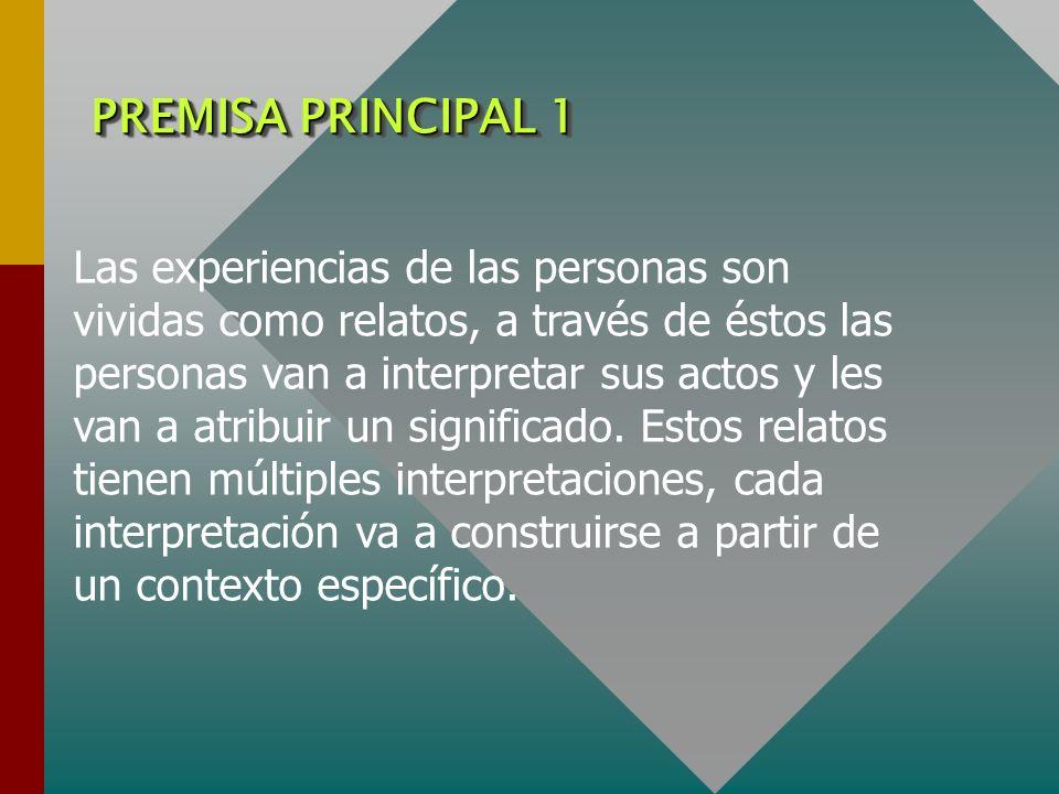 PREMISA PRINCIPAL 1 Las experiencias de las personas son vividas como relatos, a través de éstos las personas van a interpretar sus actos y les van a