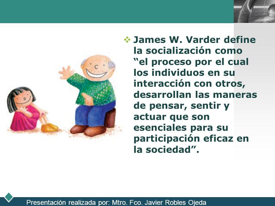 LOGO James W. Varder define la socialización como el proceso por el cual los individuos en su interacción con otros, desarrollan las maneras de pensar