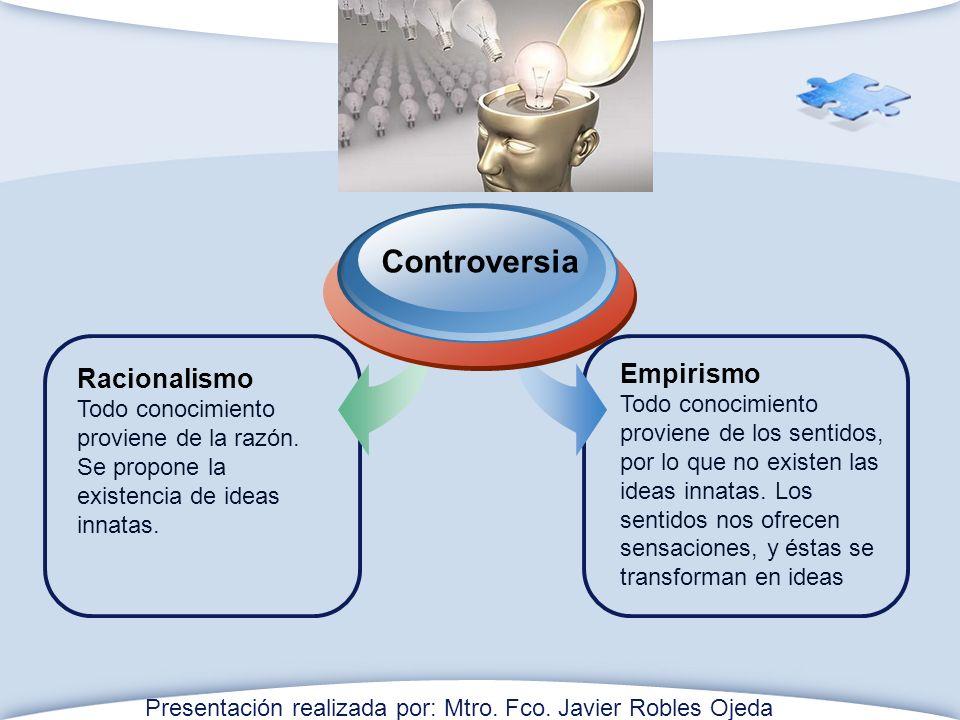 Racionalismo Todo conocimiento proviene de la razón. Se propone la existencia de ideas innatas. Controversia Empirismo Todo conocimiento proviene de l