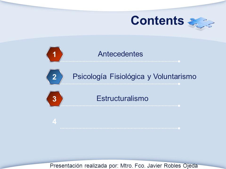 Contents Antecedentes 1 Psicología Fisiológica y Voluntarismo 2 Estructuralismo 3 4 Presentación realizada por: Mtro. Fco. Javier Robles Ojeda