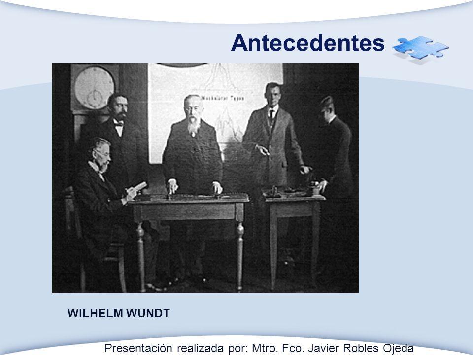 Antecedentes WILHELM WUNDT Presentación realizada por: Mtro. Fco. Javier Robles Ojeda