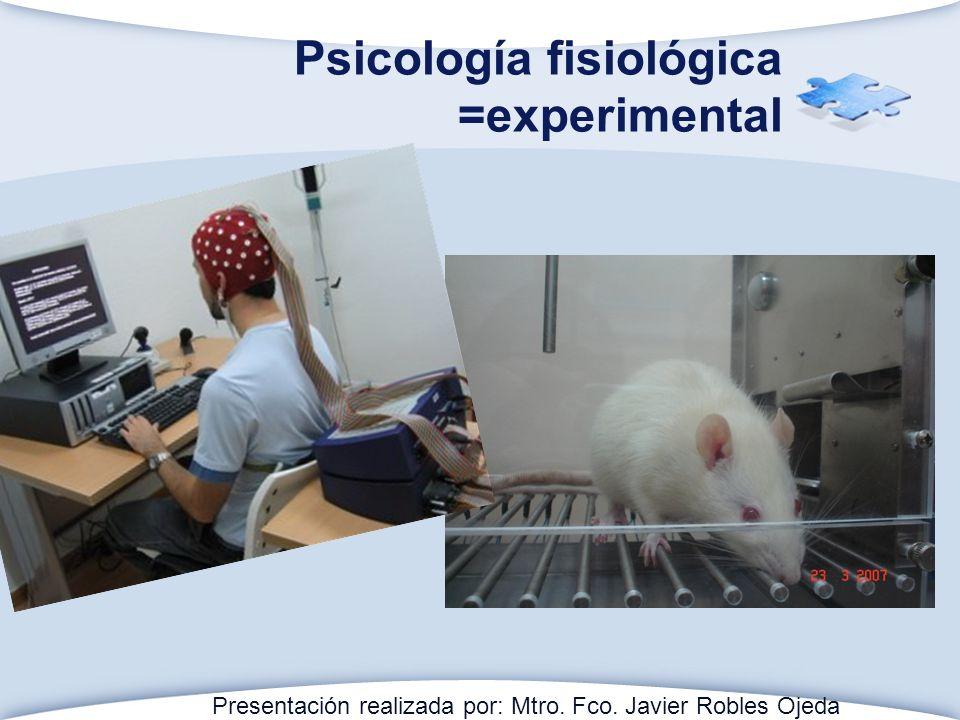 Psicología fisiológica =experimental Presentación realizada por: Mtro. Fco. Javier Robles Ojeda