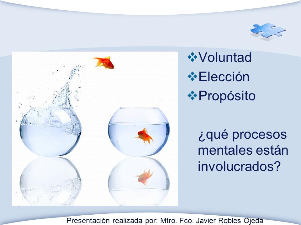 Voluntad Elección Propósito ¿qué procesos mentales están involucrados? Presentación realizada por: Mtro. Fco. Javier Robles Ojeda