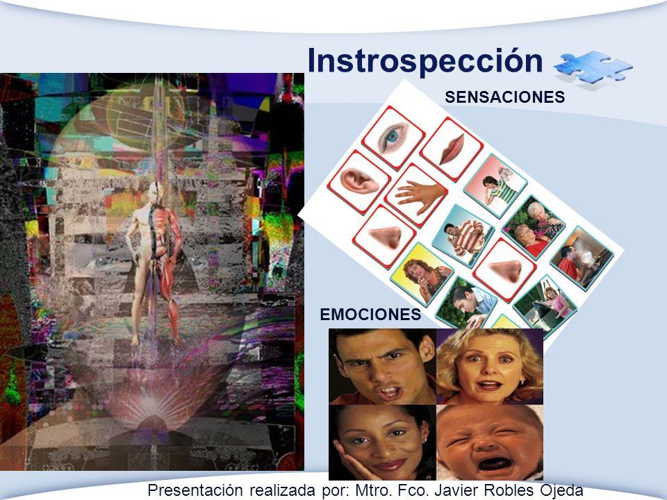 Instrospección SENSACIONES EMOCIONES Presentación realizada por: Mtro. Fco. Javier Robles Ojeda