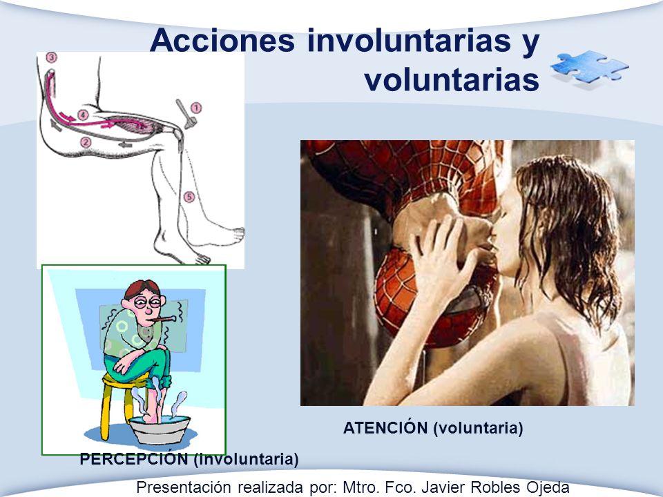 Acciones involuntarias y voluntarias PERCEPCIÓN (involuntaria) ATENCIÓN (voluntaria) Presentación realizada por: Mtro. Fco. Javier Robles Ojeda