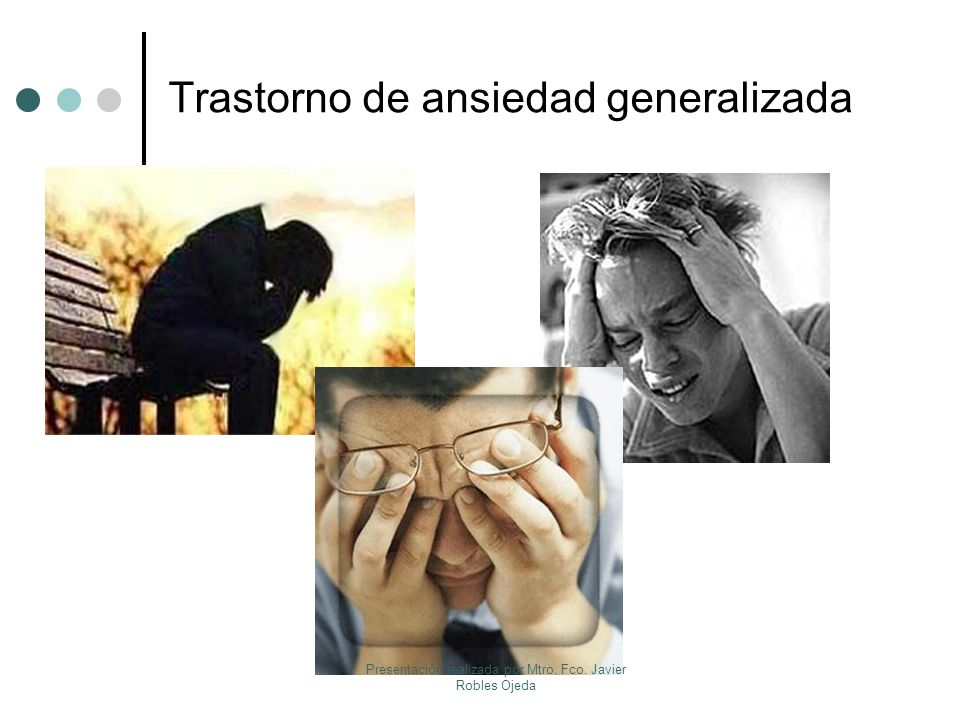 Trastorno de ansiedad generalizada Presentación realizada por Mtro. Fco. Javier Robles Ojeda