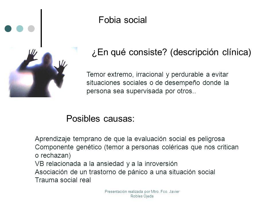Fobia social ¿En qué consiste? (descripción clínica) Posibles causas: Temor extremo, irracional y perdurable a evitar situaciones sociales o de desemp