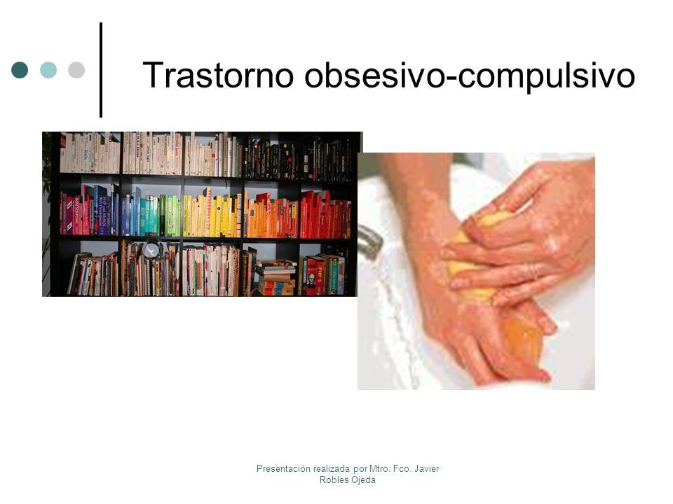 Trastorno obsesivo-compulsivo Presentación realizada por Mtro. Fco. Javier Robles Ojeda