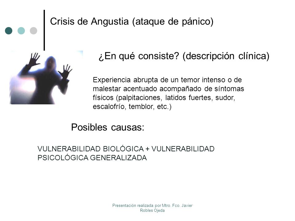 Crisis de Angustia (ataque de pánico) ¿En qué consiste? (descripción clínica) Posibles causas: Experiencia abrupta de un temor intenso o de malestar a