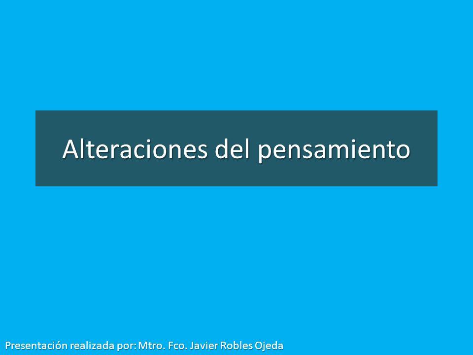 Alteraciones del pensamiento Presentación realizada por: Mtro. Fco. Javier Robles Ojeda