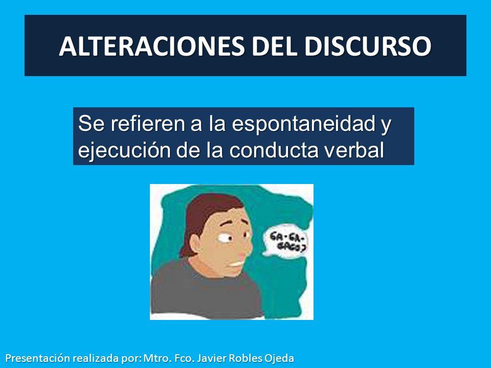 ALTERACIONES DEL DISCURSO Se refieren a la espontaneidad y ejecución de la conducta verbal Presentación realizada por: Mtro. Fco. Javier Robles Ojeda
