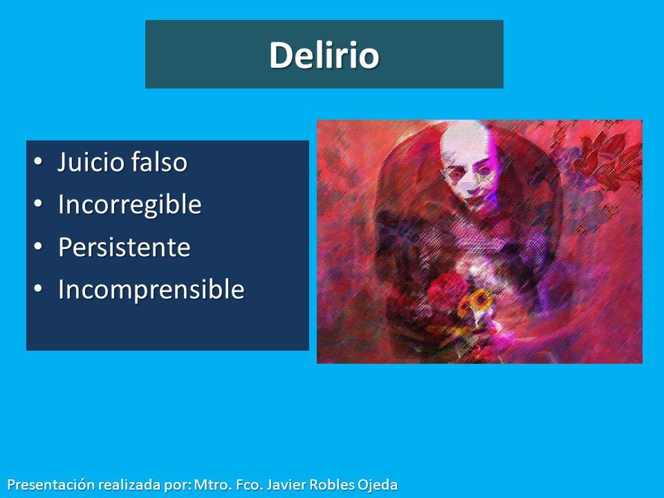 Delirio Juicio falso Juicio falso Incorregible Incorregible Persistente Persistente Incomprensible Incomprensible Presentación realizada por: Mtro. Fc
