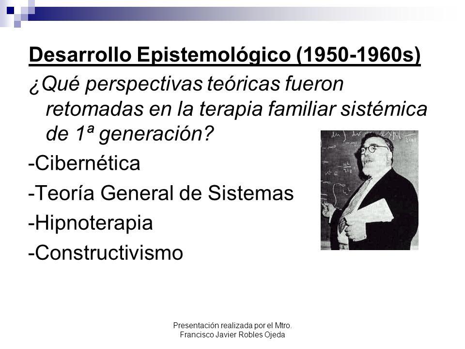Desarrollo Epistemológico (1950-1960s) ¿Qué perspectivas teóricas fueron retomadas en la terapia familiar sistémica de 1ª generación? -Cibernética -Te