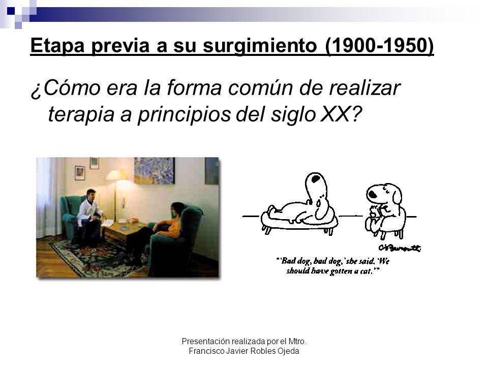 Etapa previa a su surgimiento (1900-1950) ¿Cómo era la forma común de realizar terapia a principios del siglo XX? Presentación realizada por el Mtro.