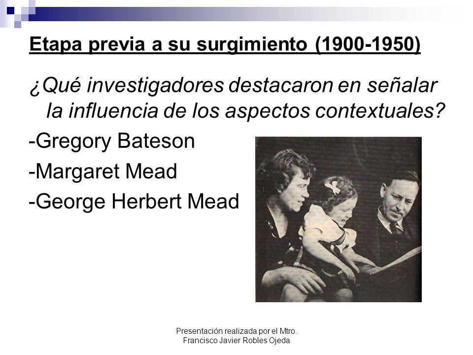 Etapa previa a su surgimiento (1900-1950) ¿Qué investigadores destacaron en señalar la influencia de los aspectos contextuales? -Gregory Bateson -Marg
