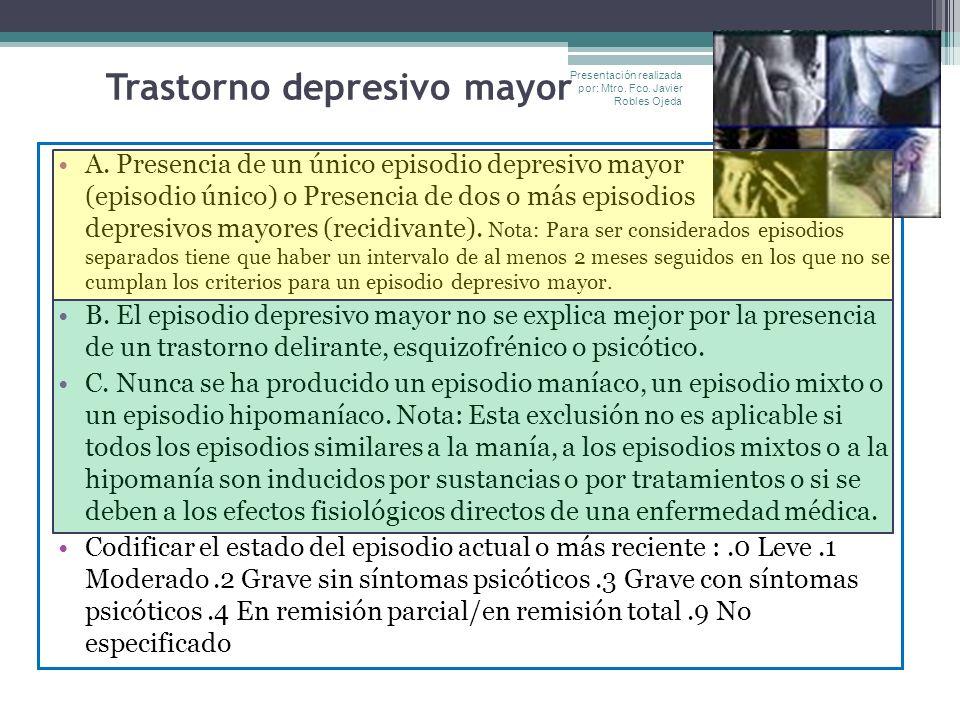 Trastorno depresivo mayor A. Presencia de un único episodio depresivo mayor (episodio único) o Presencia de dos o más episodios depresivos mayores (re