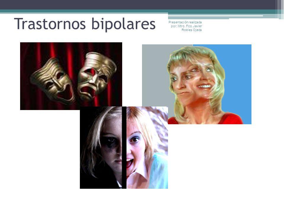 Trastornos bipolares Presentación realizada por: Mtro. Fco. Javier Robles Ojeda