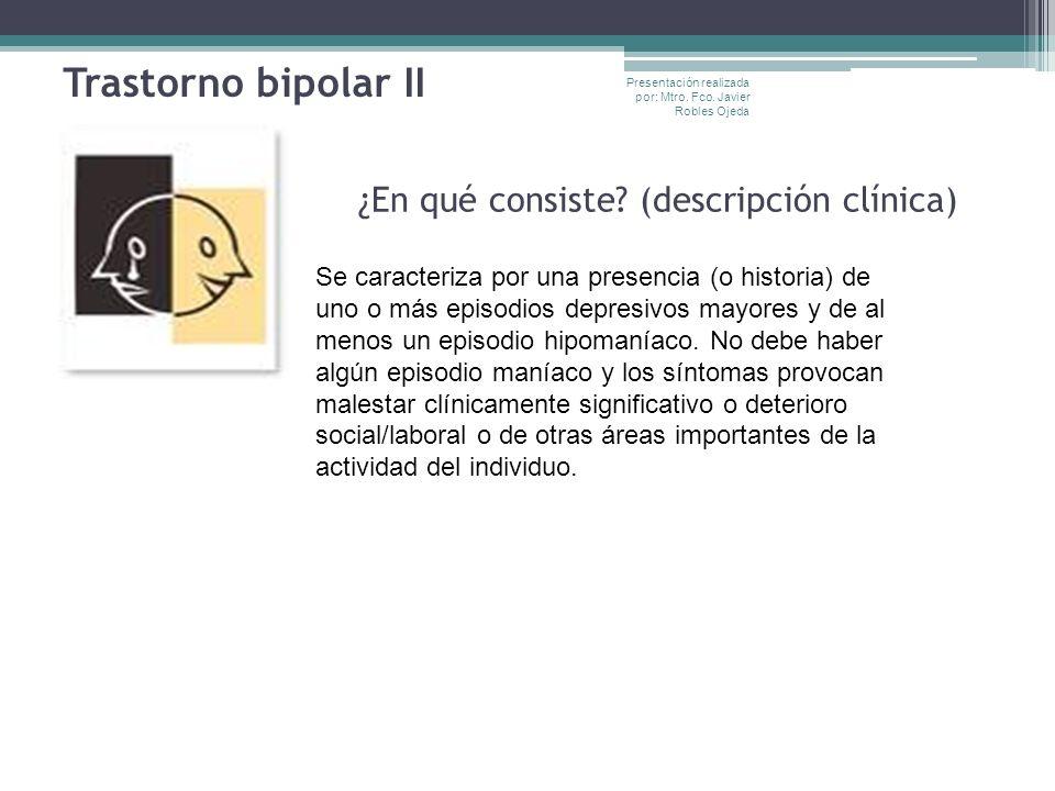 Trastorno bipolar II ¿En qué consiste? (descripción clínica) Se caracteriza por una presencia (o historia) de uno o más episodios depresivos mayores y