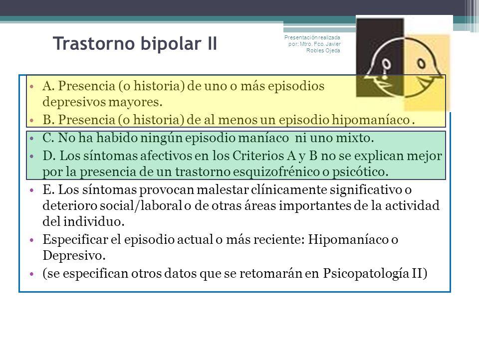 Trastorno bipolar II A. Presencia (o historia) de uno o más episodios depresivos mayores. B. Presencia (o historia) de al menos un episodio hipomaníac