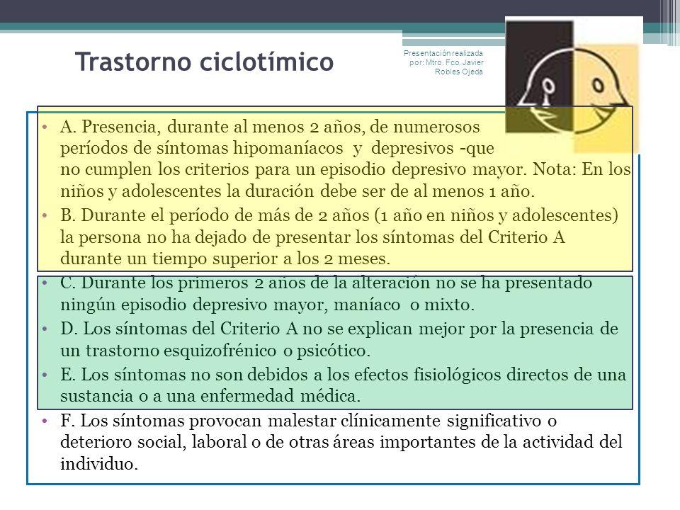 Trastorno ciclotímico A. Presencia, durante al menos 2 años, de numerosos períodos de síntomas hipomaníacos y depresivos -que no cumplen los criterios