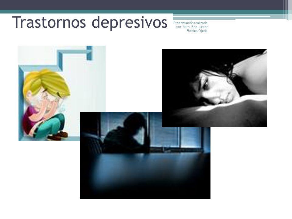 Trastornos depresivos Presentación realizada por: Mtro. Fco. Javier Robles Ojeda