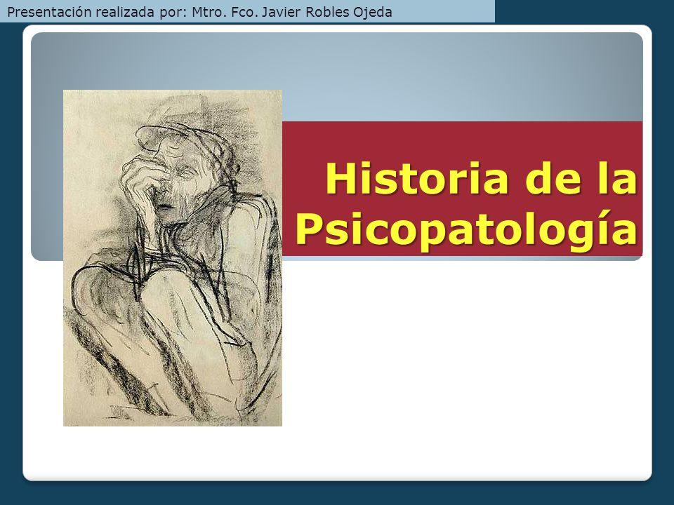 Historia de la Psicopatología Presentación realizada por: Mtro. Fco. Javier Robles Ojeda