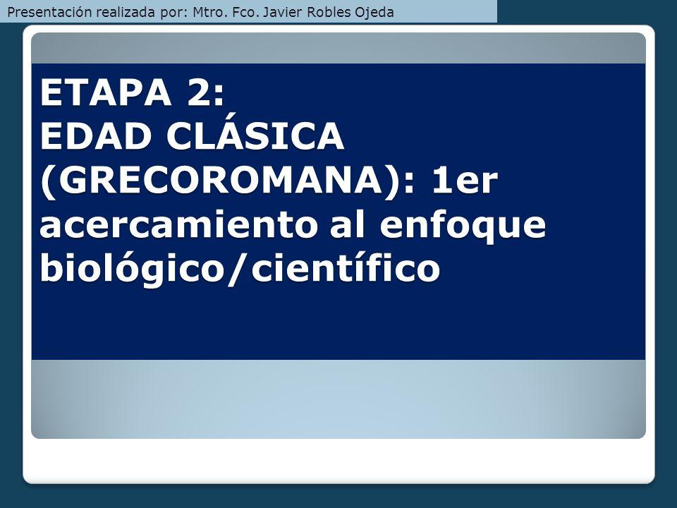 ETAPA 2: EDAD CLÁSICA (GRECOROMANA): 1er acercamiento al enfoque biológico/científico Presentación realizada por: Mtro. Fco. Javier Robles Ojeda