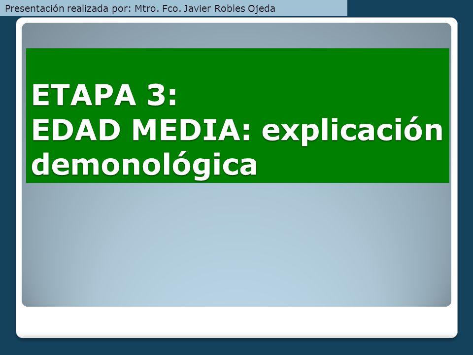 ETAPA 3: EDAD MEDIA: explicación demonológica Presentación realizada por: Mtro. Fco. Javier Robles Ojeda